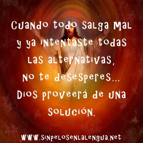... las alternativas, no te desesperes… Dios proveerá de una solución