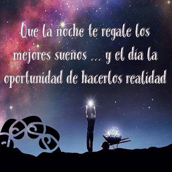 Que la noche te regale los mejores sueños, y que el día la oportunidad de  hacerlos realidad.